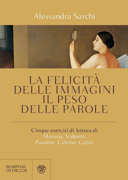 La felicità delle immagini, il peso delle parole. Cinque esercizi di lettura di Moravia, Volponi, Pasolini, Calvino, Celati